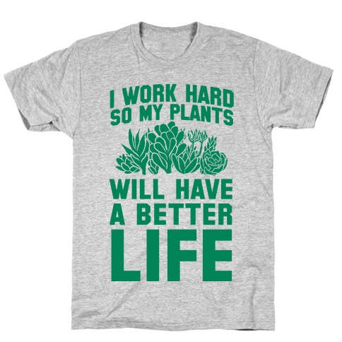 I Work Hard So My Plants Will Have a Better Life Mens T-Shirt