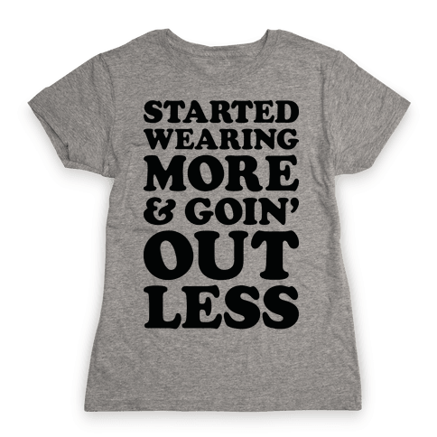 Started Wearing More & Goin' Out Less Womens T-Shirt