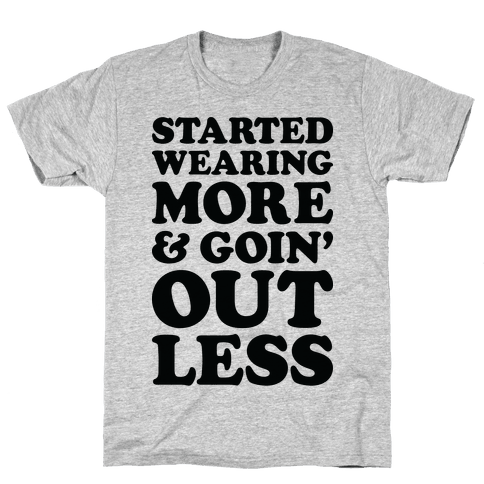 Started Wearing More & Goin' Out Less Mens T-Shirt