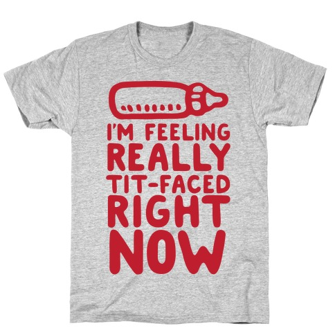 I'm Feeling Really Tit-Faced Right Now T-Shirt