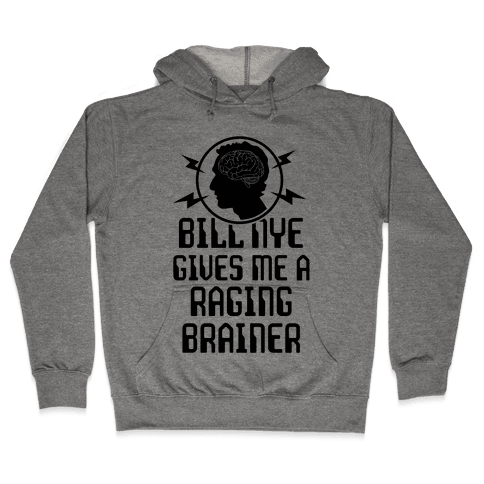 Bill Nye Gives Me A Raging Brainer Hooded Sweatshirt
