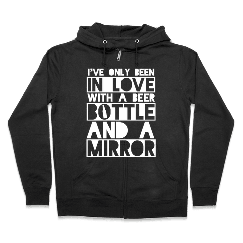 I've Only Been In Love With A Beer Bottle And A Mirror Zip Hoodie