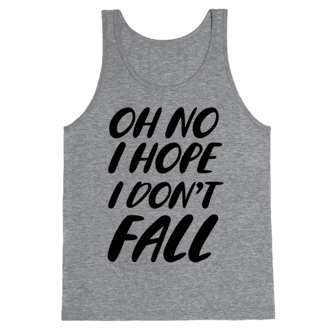 I Hope I Don't Fall Tank Top