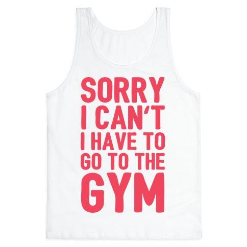 Sorry I Can't I Have To Go To The Gym Tank Top