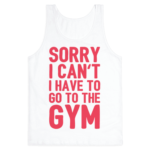 Sorry I Can't I Have To Go To The Gym Tank Top