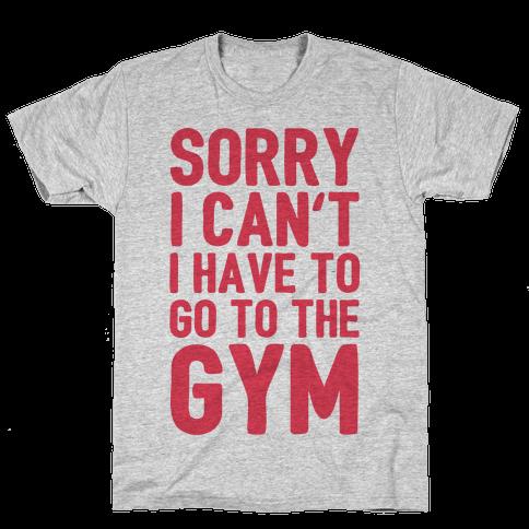 Sorry I Can't I Have To Go To The Gym Mens T-Shirt