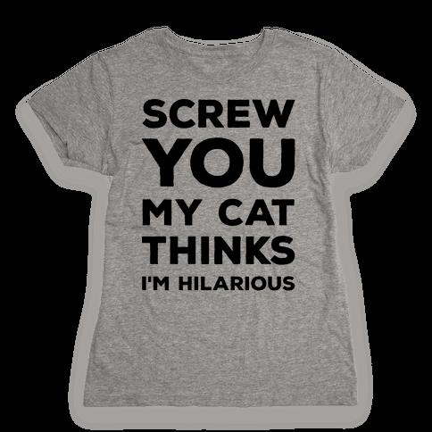 Screw You My Cat Thinks I'm Hilarious Womens T-Shirt