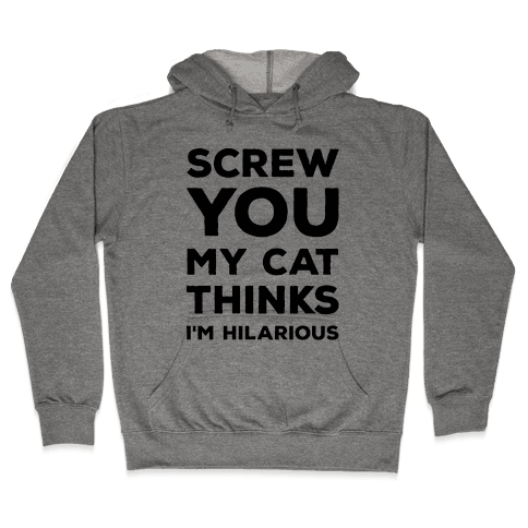 Screw You My Cat Thinks I'm Hilarious Hooded Sweatshirt