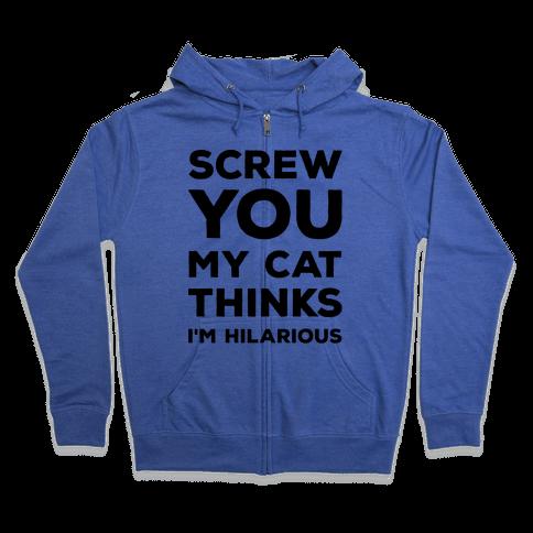 Screw You My Cat Thinks I'm Hilarious Zip Hoodie