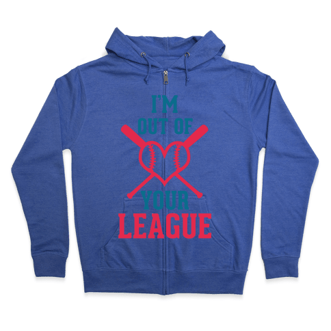 I'm Out of Your League  Zip Hoodie
