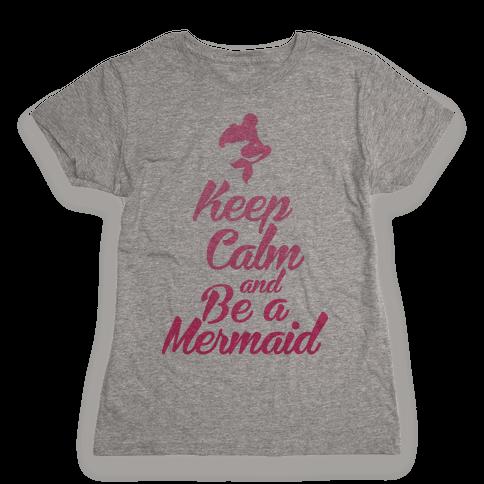 Keep Calm and Be A Mermaid Womens T-Shirt
