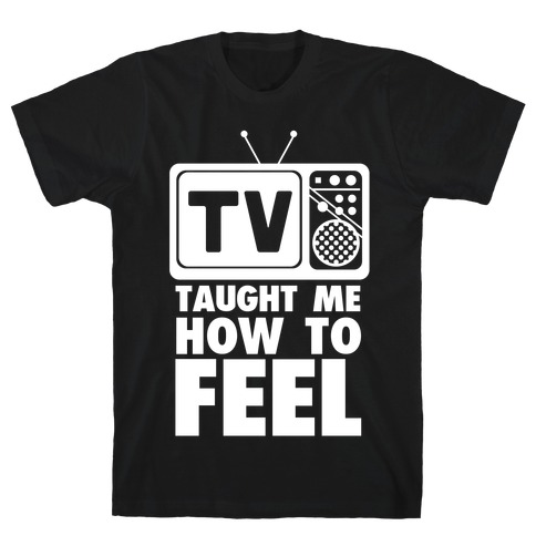 TV Taught Me How to Feel Mens T-Shirt