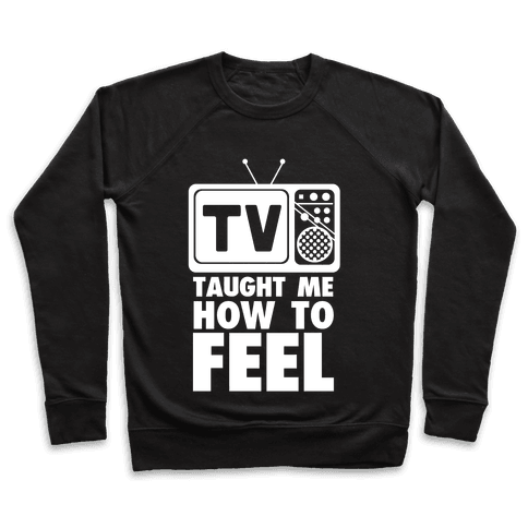 TV Taught Me How to Feel Pullover