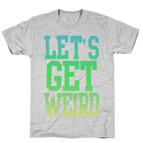 97d64f0ef Let's Get Weird (Washed Out) T-Shirt