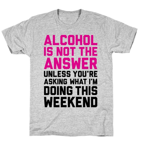 Alcohol Is Not The Answer T-Shirt