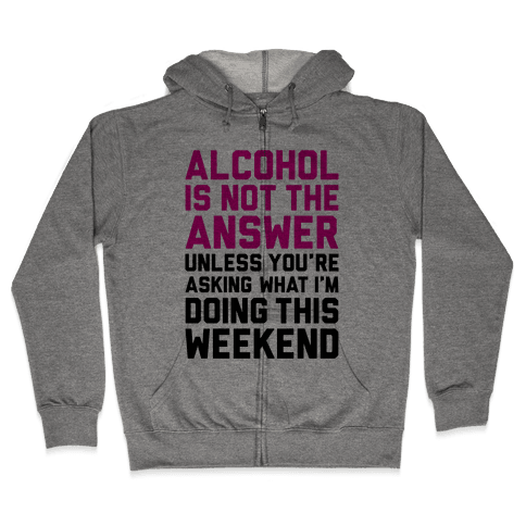 Alcohol Is Not The Answer Zip Hoodie