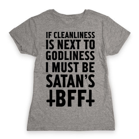 If Cleanliness Is Next To Godliness I Must Be Satan's BFF Womens T-Shirt