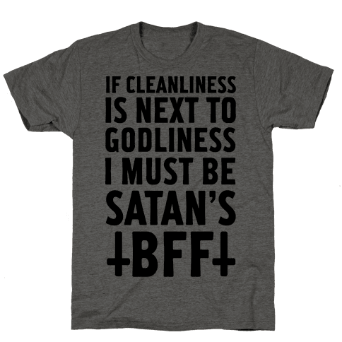 If Cleanliness Is Next To Godliness I Must Be Satan's BFF