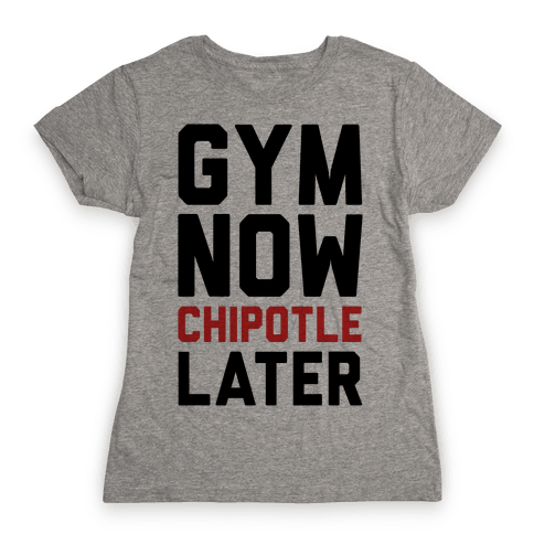 Gym Now Chipotle Later Womens T-Shirt