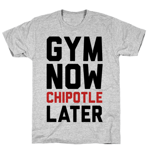 Gym Now Chipotle Later Mens T-Shirt