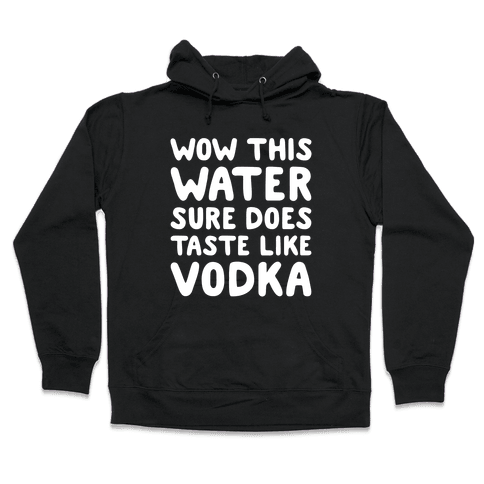 Wow This Water Sure Does Taste Like Vodka Hooded Sweatshirt
