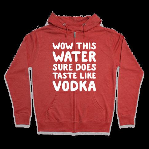 Wow This Water Sure Does Taste Like Vodka Zip Hoodie