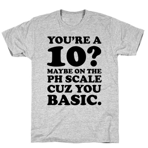 You're a 10? Maybe On a PH Scale Cuz You Basic T-Shirt