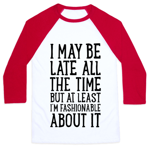 I May Be Late All The Time (But At Least I'm Fashionable About It) Baseball Tee