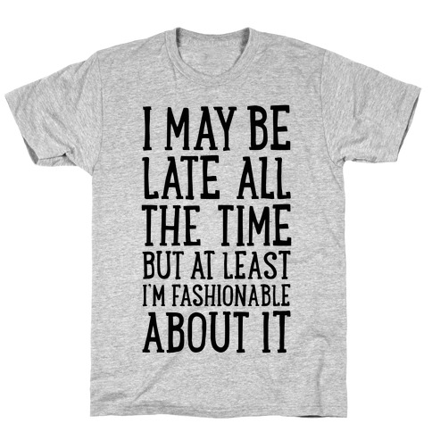 I May Be Late All The Time (But At Least I'm Fashionable About It) T-Shirt
