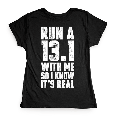 Run a 13.1 With Me So I Know It's Real Womens T-Shirt