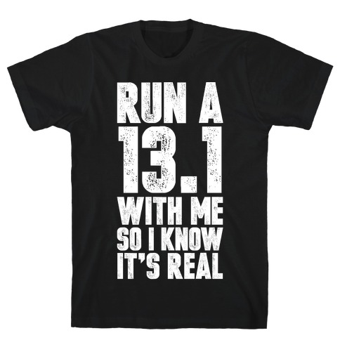 Run a 13.1 With Me So I Know It's Real T-Shirt