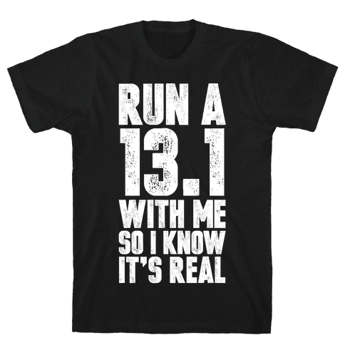 Run a 13.1 With Me So I Know It's Real Mens T-Shirt