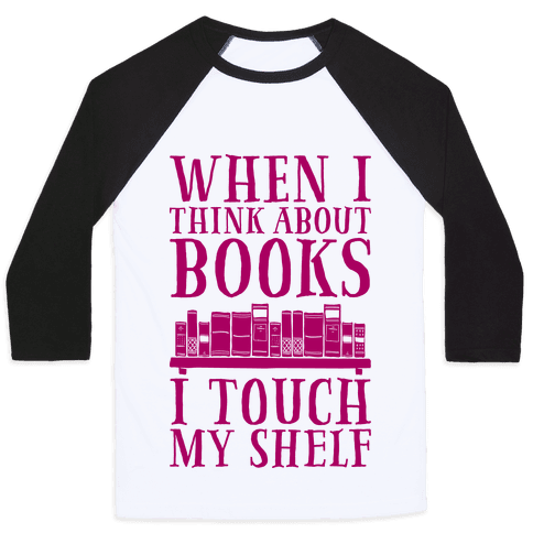 When I Think About Books I Touch My Shelf Baseball Tee
