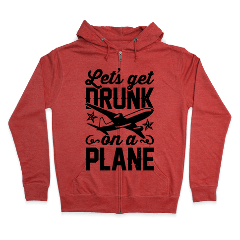 Let's Get Drunk On A Plane Zip Hoodie