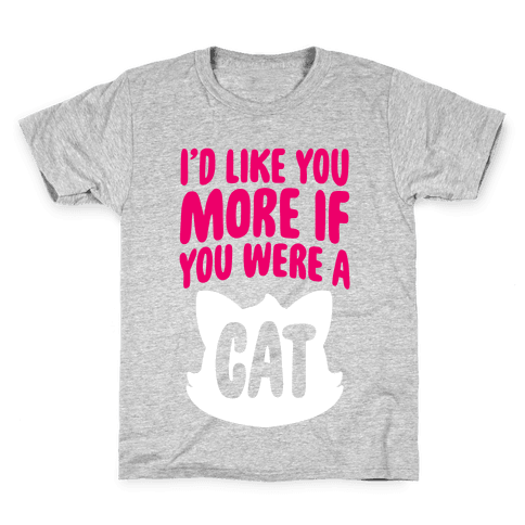 I'd Like You More If You Were A Cat Kids T-Shirt