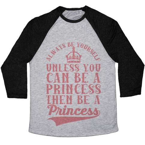 Always Be Yourself Unless You Can Be A Princess Then Be A Princess Baseball Tee