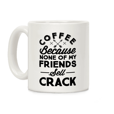 Coffee Because None Of My Friends Sell Crack Coffee Mug