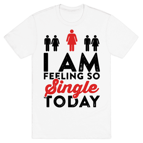 I Am Feeling So Single Today Mens T-Shirt