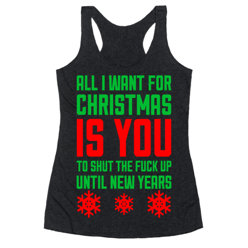 All I Want For Christmas Is You (To Shut The F*** Up Until New Years) Racerback Tank Top