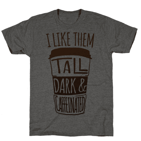 I like Them Tall Dark And Caffeinated Mens T-Shirt