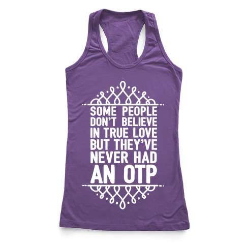 People Who Don't Believe In True Love Have Never Had An OTP Racerback Tank Top