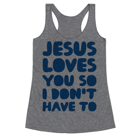Jesus Loves You So I Don't Have To Racerback Tank Top