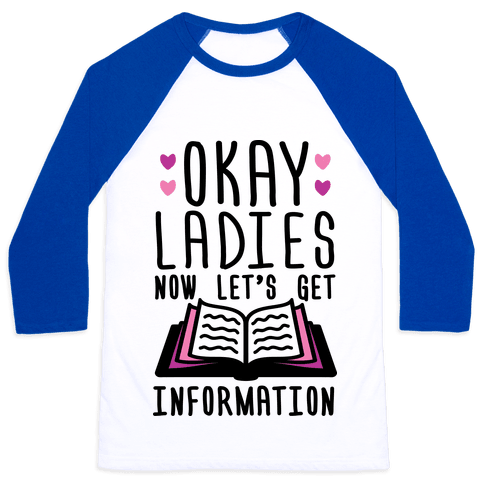 Okay Ladies Now Let's Get Information Baseball Tee