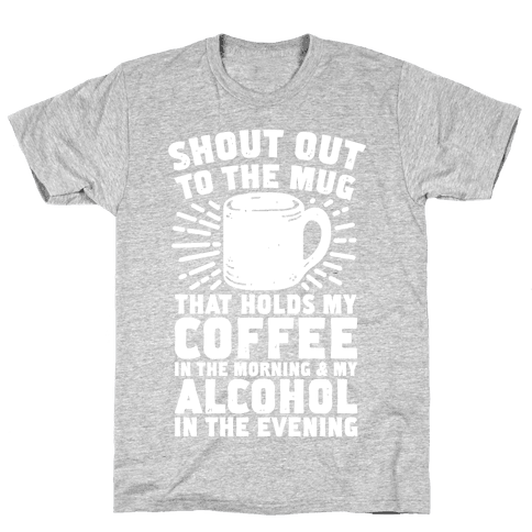 Shout Out To The Mug That Holds My Coffee And My Alcohol Mens T-Shirt