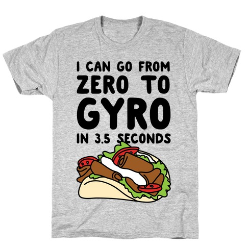 I Can Go From Zero To Gyro In 3.5 Seconds T-Shirt