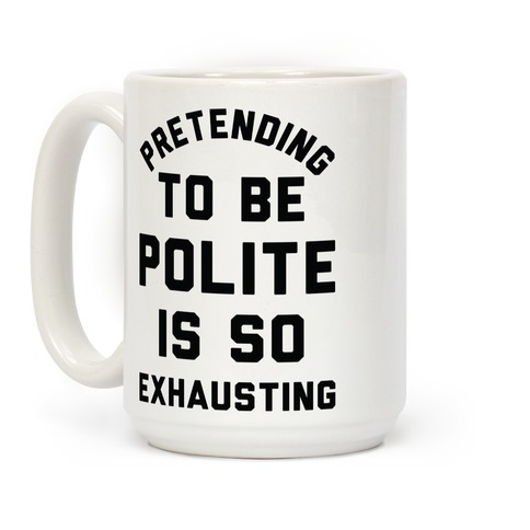 Pretending To Be Polite Is So Exhausting Coffee Mug