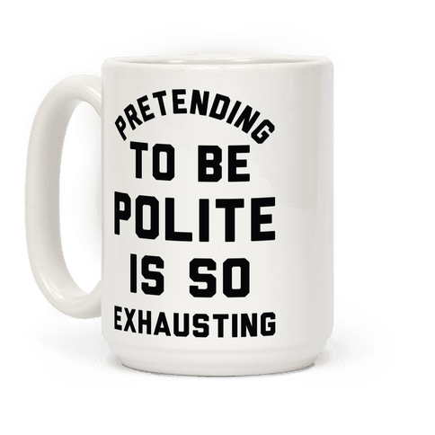 Pretending To Be Polite Is So Exhausting Coffee Mug