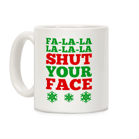 Fa-la-la-la-la-la Shut Your Face Coffee Mug