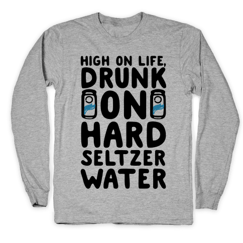 High On Life Drunk On Hard Seltzer Water Long Sleeve T-Shirt