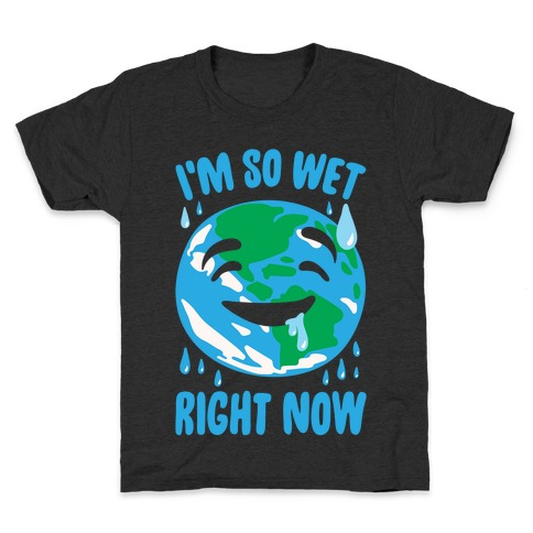 I'm So Wet Right Now Earth Parody White Print Kids T-Shirt